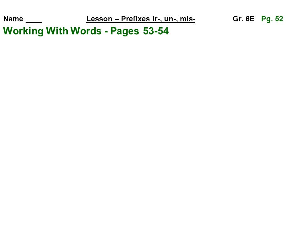 Name ____ Lesson – Prefixes ir-, un-, mis- Gr. 6E Pg. 52 Working With Words - Pages 53-54