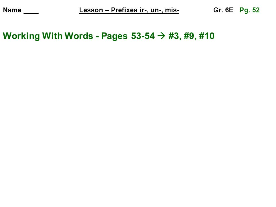 Name ____ Lesson – Prefixes ir-, un-, mis- Gr. 6E Pg. 52 Working With Words - Pages 53-54 #3, #9, #10