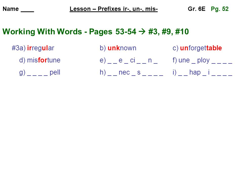 Name ____ Lesson – Prefixes ir-, un-, mis- Gr. 6E Pg. 52 Working With Words - Pages 53-54 #3, #9, #10 #3a) irregularb) unknownc) unforgettable d) misf