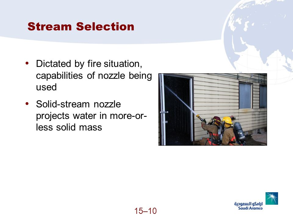 15–10 Stream Selection Dictated by fire situation, capabilities of nozzle being used Solid-stream nozzle projects water in more-or- less solid mass (C