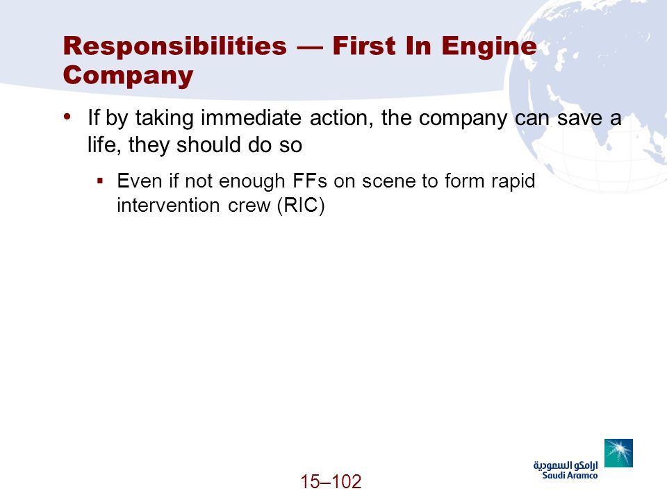 15–102 Responsibilities First In Engine Company If by taking immediate action, the company can save a life, they should do so Even if not enough FFs o