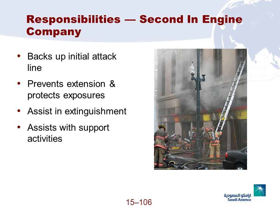 15–106 Responsibilities Second In Engine Company Backs up initial attack line Prevents extension & protects exposures Assist in extinguishment Assists