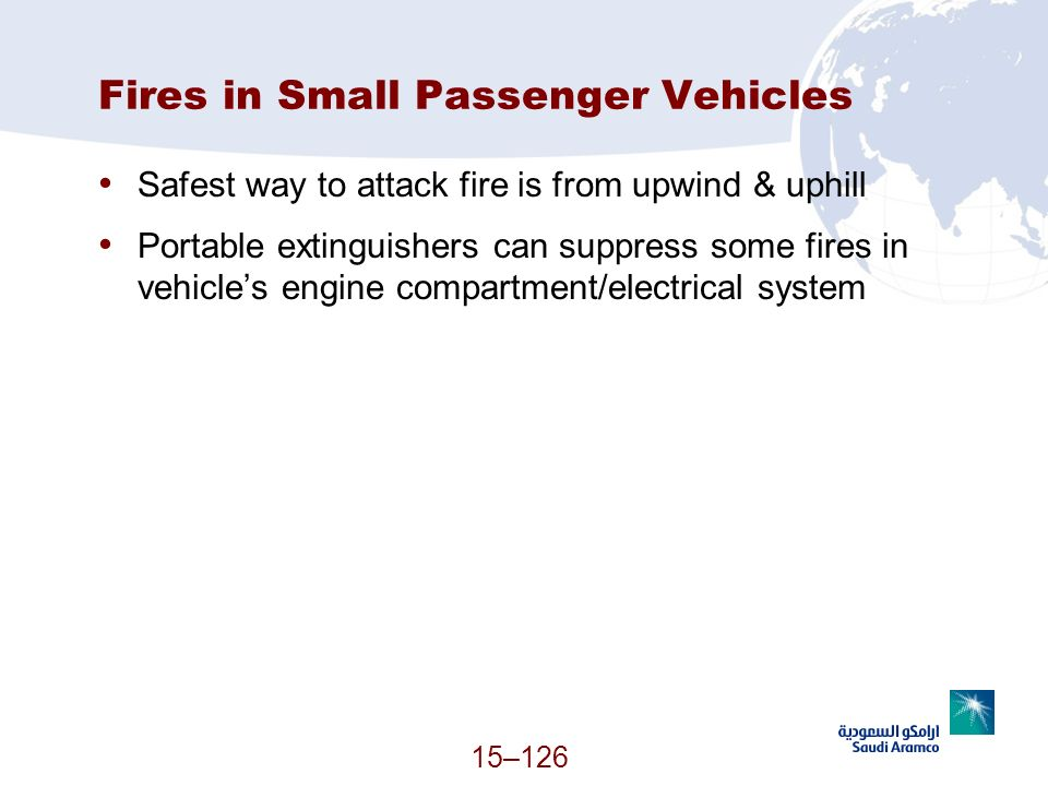 15–126 Fires in Small Passenger Vehicles Safest way to attack fire is from upwind & uphill Portable extinguishers can suppress some fires in vehicles