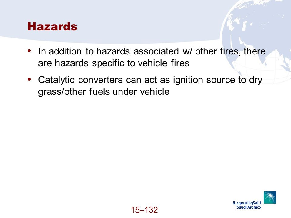 15–132 Hazards In addition to hazards associated w/ other fires, there are hazards specific to vehicle fires Catalytic converters can act as ignition