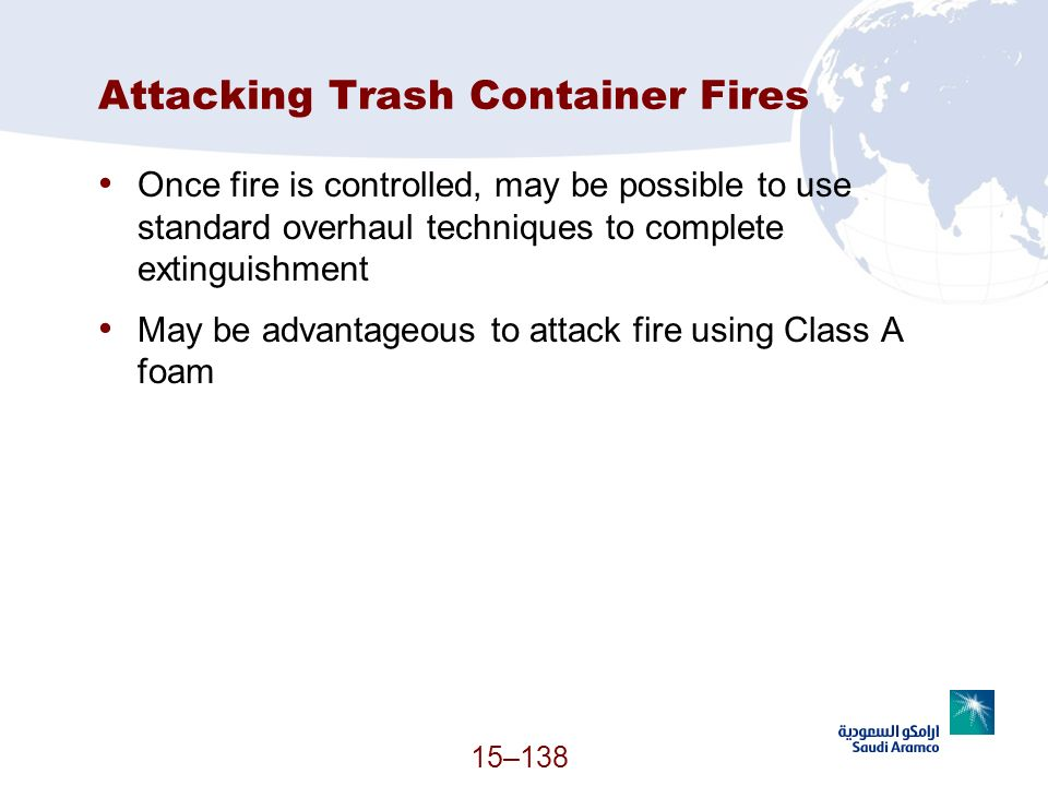 15–138 Attacking Trash Container Fires Once fire is controlled, may be possible to use standard overhaul techniques to complete extinguishment May be