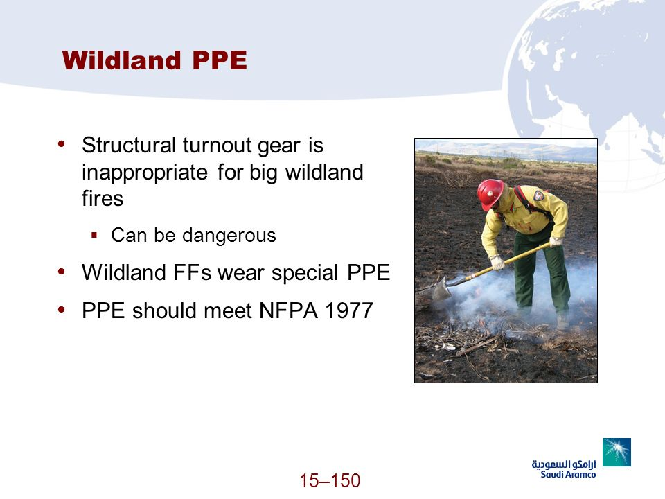 15–150 Wildland PPE Structural turnout gear is inappropriate for big wildland fires Can be dangerous Wildland FFs wear special PPE PPE should meet NFP