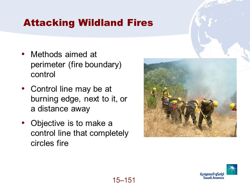 15–151 Attacking Wildland Fires Methods aimed at perimeter (fire boundary) control Control line may be at burning edge, next to it, or a distance away