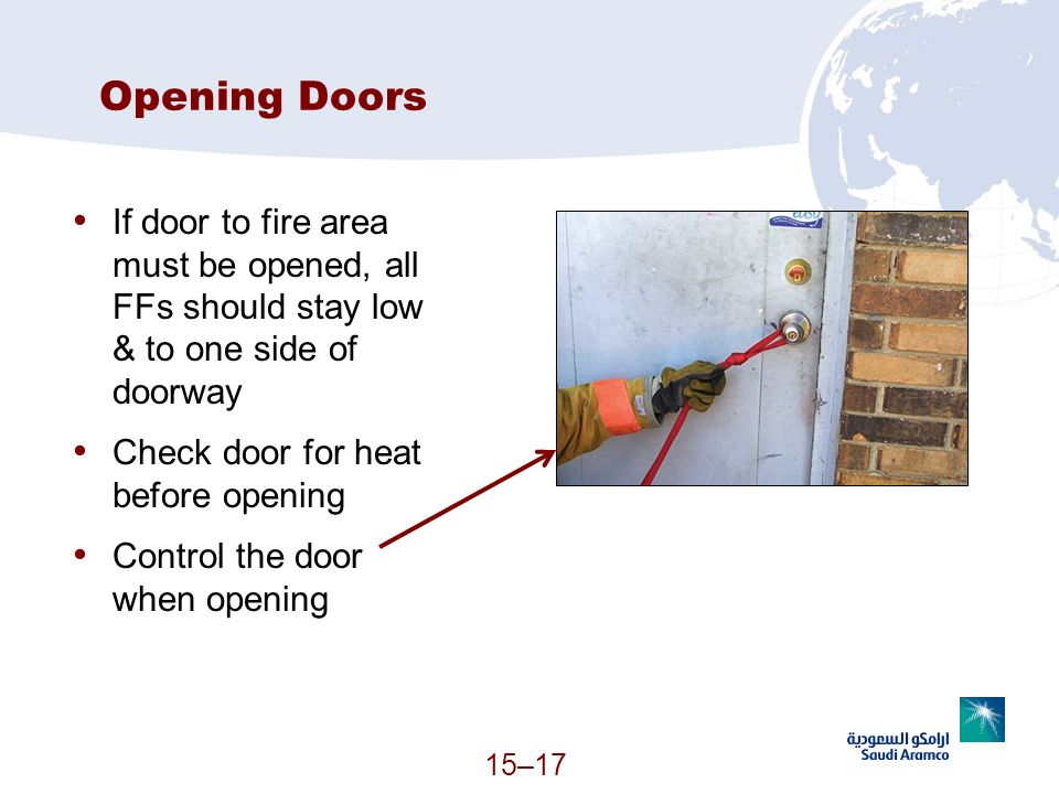 15–17 Opening Doors If door to fire area must be opened, all FFs should stay low & to one side of doorway Check door for heat before opening Control t