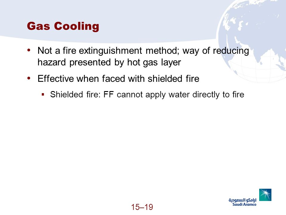15–19 Gas Cooling Not a fire extinguishment method; way of reducing hazard presented by hot gas layer Effective when faced with shielded fire Shielded