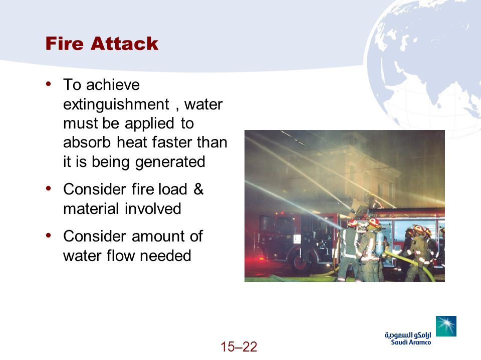 Fire Attack To achieve extinguishment, water must be applied to absorb heat faster than it is being generated Consider fire load & material involved C