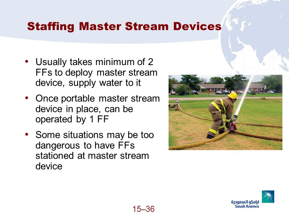15–36 Staffing Master Stream Devices Usually takes minimum of 2 FFs to deploy master stream device, supply water to it Once portable master stream dev