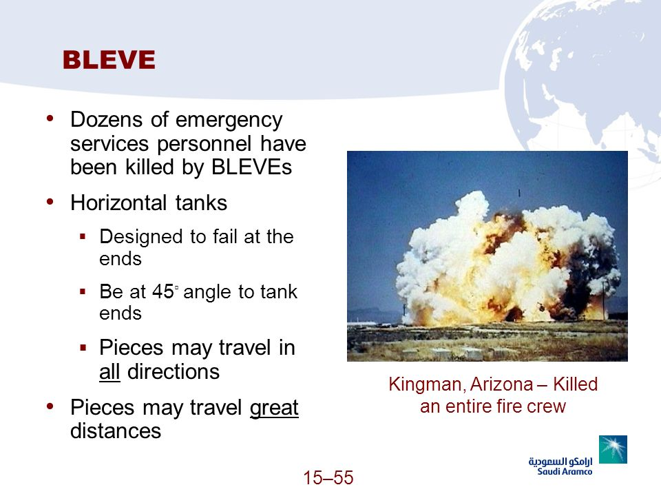 BLEVE Dozens of emergency services personnel have been killed by BLEVEs Horizontal tanks Designed to fail at the ends Be at 45 angle to tank ends Piec