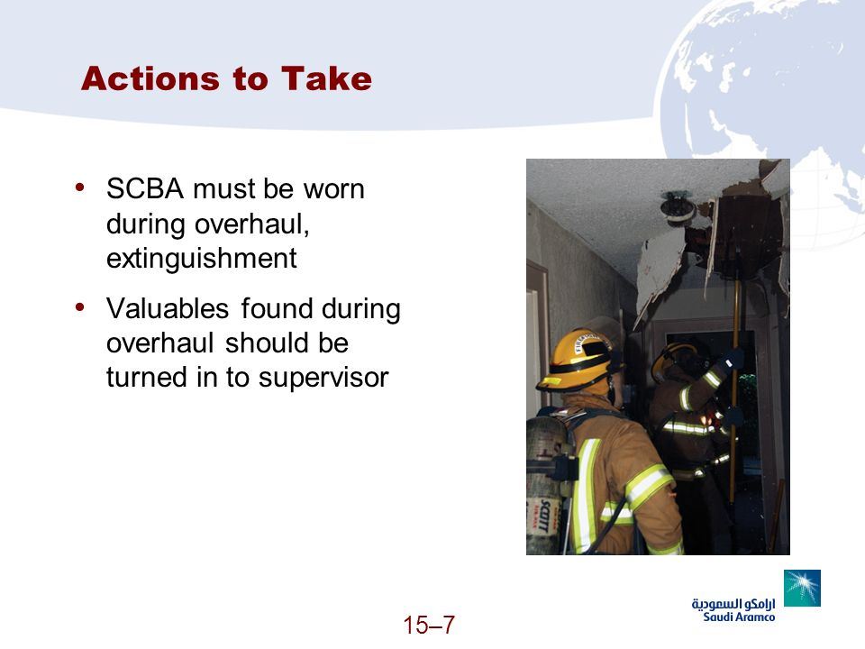 15–7 Actions to Take SCBA must be worn during overhaul, extinguishment Valuables found during overhaul should be turned in to supervisor