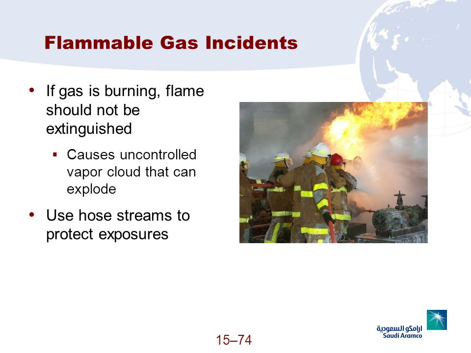 15–74 Flammable Gas Incidents If gas is burning, flame should not be extinguished Causes uncontrolled vapor cloud that can explode Use hose streams to