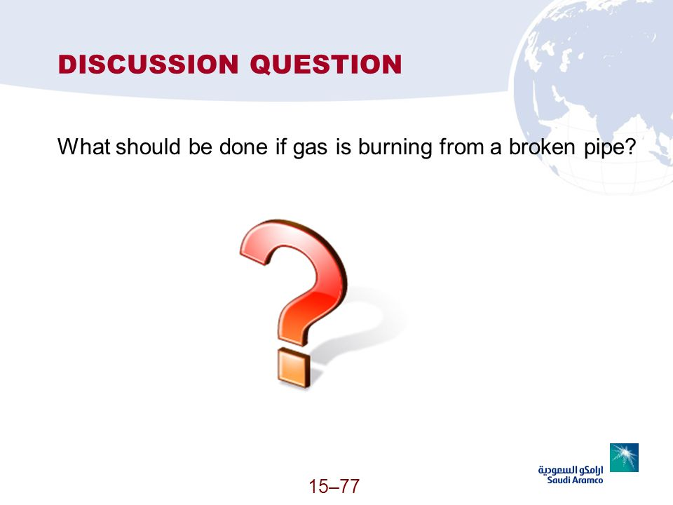 15–77 DISCUSSION QUESTION What should be done if gas is burning from a broken pipe?