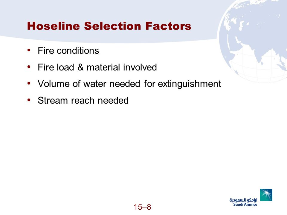 15–8 Hoseline Selection Factors Fire conditions Fire load & material involved Volume of water needed for extinguishment Stream reach needed