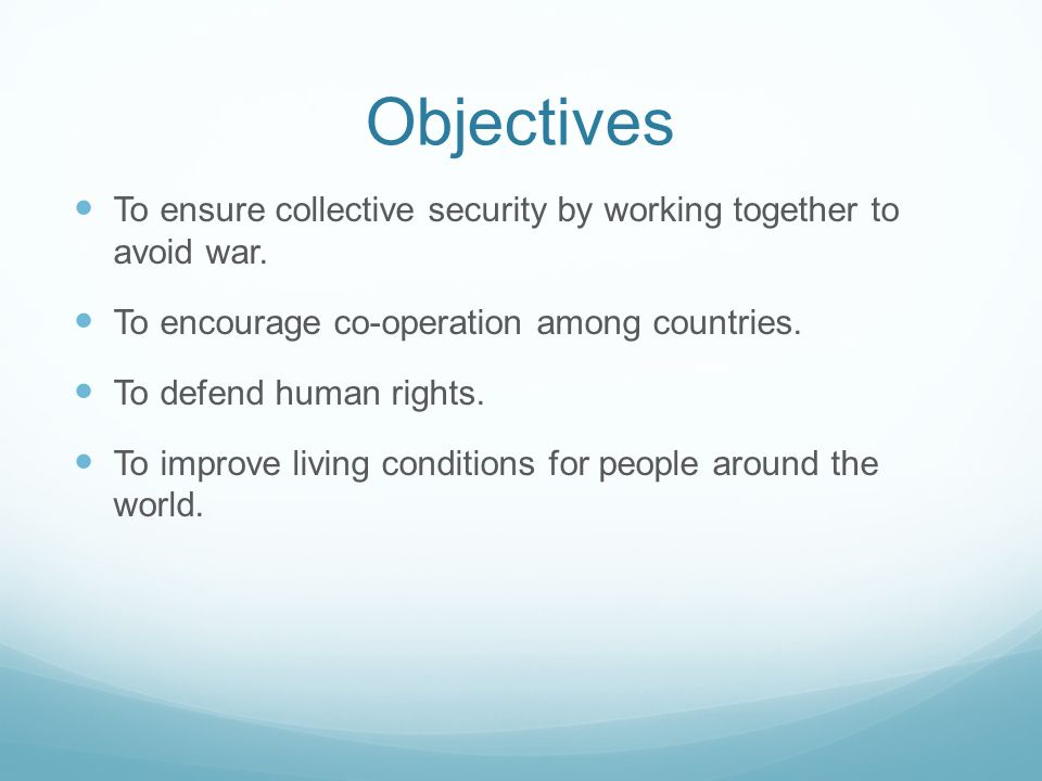 Objectives To ensure collective security by working together to avoid war. To encourage co-operation among countries. To defend human rights. To impro