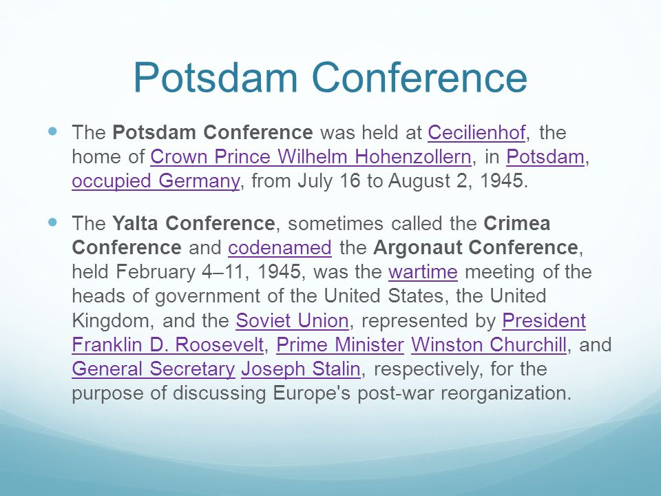 Potsdam Conference The Potsdam Conference was held at Cecilienhof, the home of Crown Prince Wilhelm Hohenzollern, in Potsdam, occupied Germany, from J