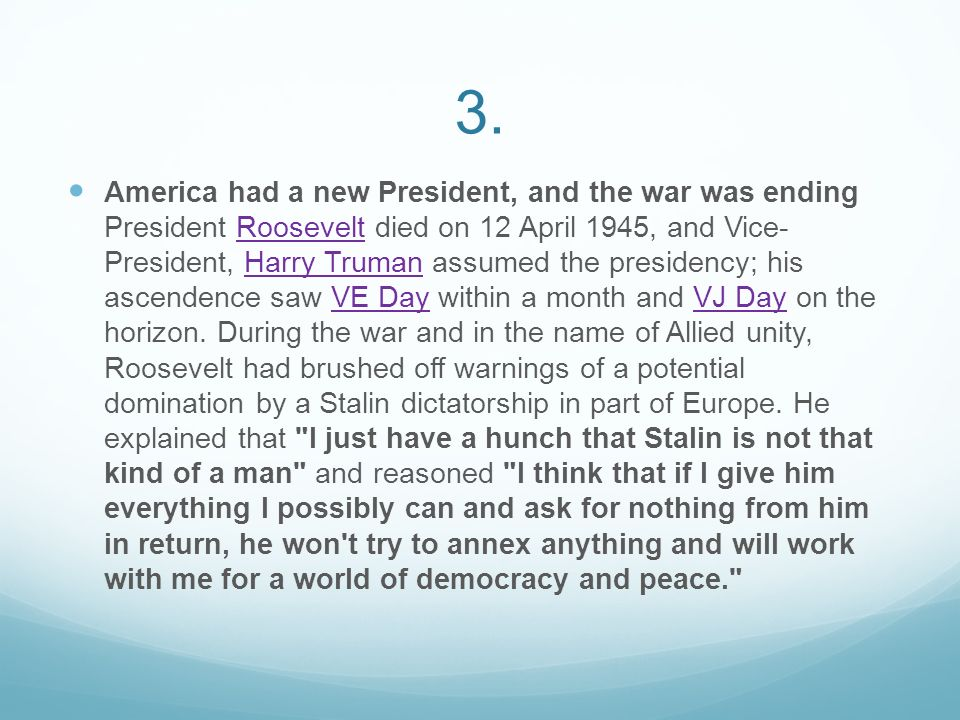 3. America had a new President, and the war was ending President Roosevelt died on 12 April 1945, and Vice- President, Harry Truman assumed the presid