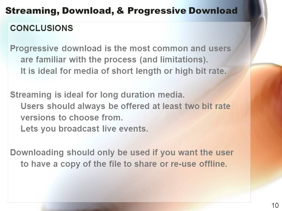 Streaming, Download, & Progressive Download CONCLUSIONS Progressive download is the most common and users are familiar with the process (and limitations).