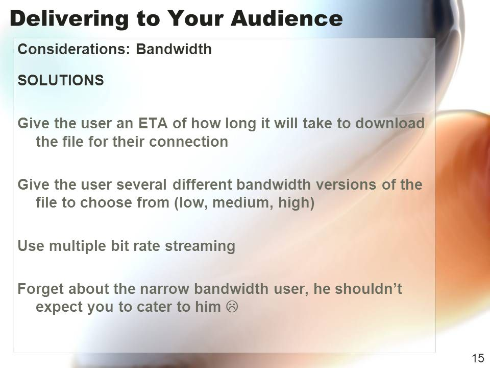Delivering to Your Audience Considerations: Bandwidth SOLUTIONS Give the user an ETA of how long it will take to download the file for their connection Give the user several different bandwidth versions of the file to choose from (low, medium, high) Use multiple bit rate streaming Forget about the narrow bandwidth user, he shouldnt expect you to cater to him 15