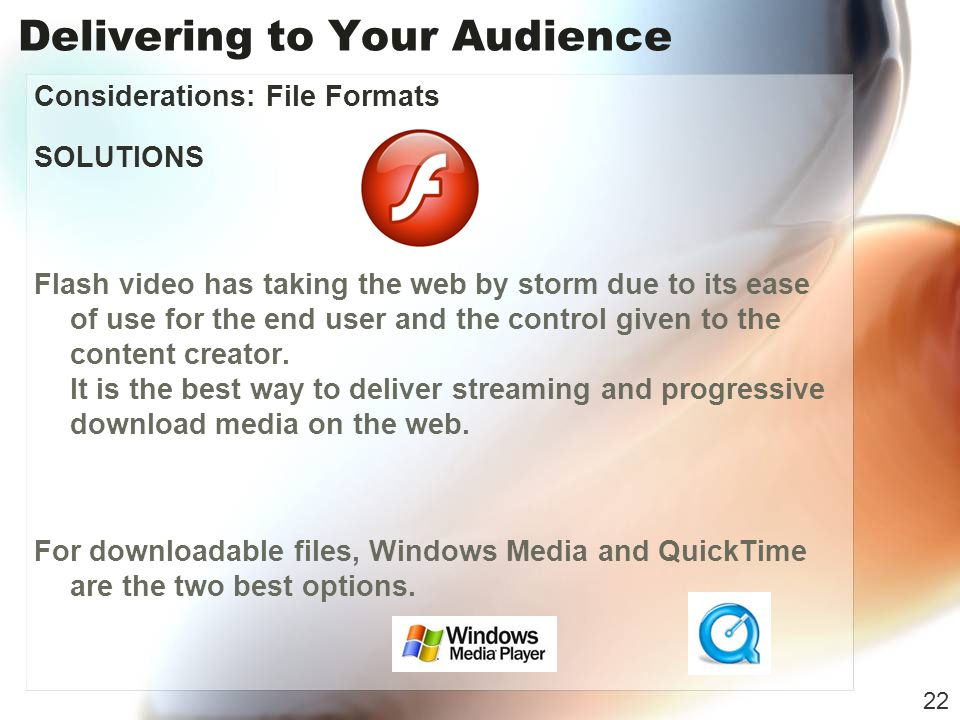 Delivering to Your Audience Considerations: File Formats SOLUTIONS Flash video has taking the web by storm due to its ease of use for the end user and the control given to the content creator.