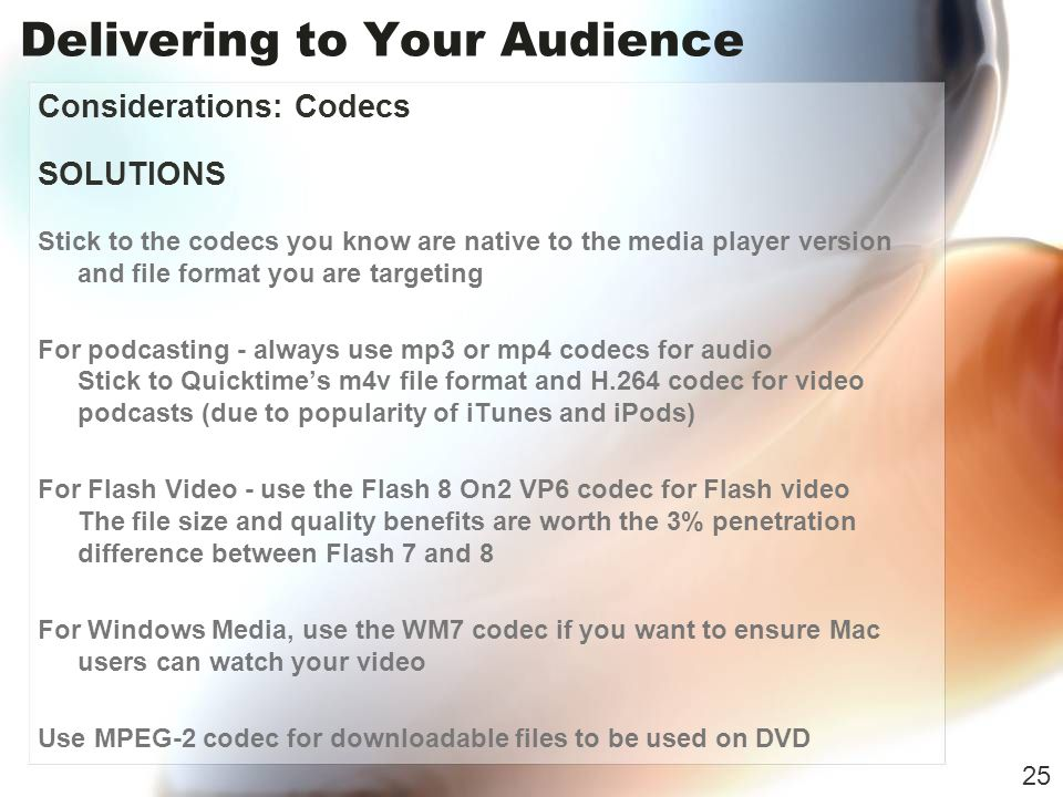 Delivering to Your Audience Considerations: Codecs SOLUTIONS Stick to the codecs you know are native to the media player version and file format you are targeting For podcasting - always use mp3 or mp4 codecs for audio Stick to Quicktimes m4v file format and H.264 codec for video podcasts (due to popularity of iTunes and iPods) For Flash Video - use the Flash 8 On2 VP6 codec for Flash video The file size and quality benefits are worth the 3% penetration difference between Flash 7 and 8 For Windows Media, use the WM7 codec if you want to ensure Mac users can watch your video Use MPEG-2 codec for downloadable files to be used on DVD 25