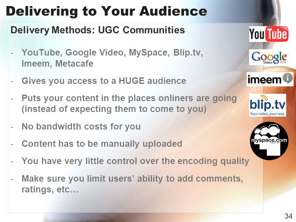 Delivering to Your Audience Delivery Methods: UGC Communities -YouTube, Google Video, MySpace, Blip.tv, Imeem, Metacafe -Gives you access to a HUGE audience -Puts your content in the places onliners are going (instead of expecting them to come to you) -No bandwidth costs for you -Content has to be manually uploaded -You have very little control over the encoding quality -Make sure you limit users ability to add comments, ratings, etc… 34