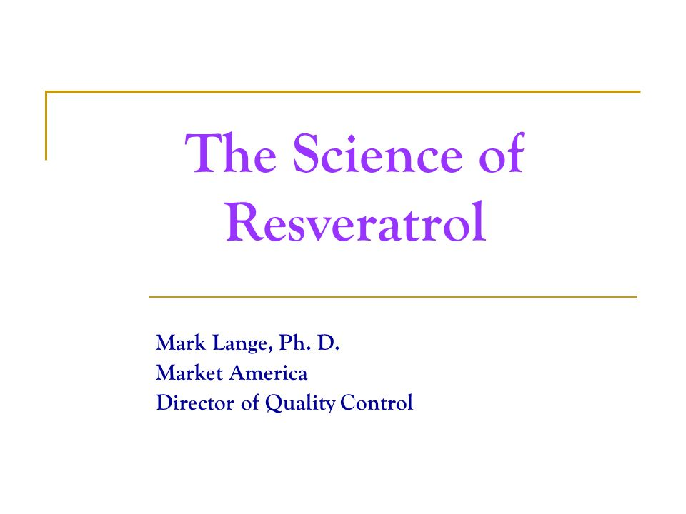 The Science of Resveratrol Mark Lange, Ph. D. Market America Director of Quality Control
