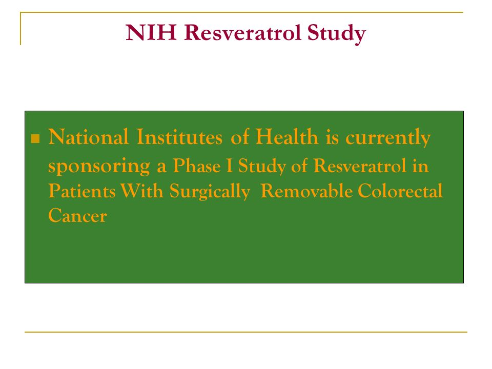 National Institutes of Health is currently sponsoring a Phase I Study of Resveratrol in Patients With Surgically Removable Colorectal Cancer NIH Resveratrol Study