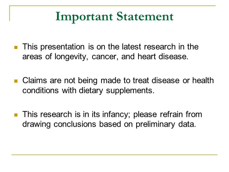 Important Statement This presentation is on the latest research in the areas of longevity, cancer, and heart disease.