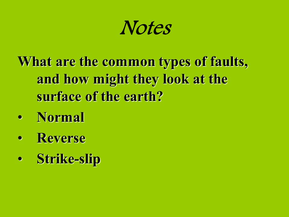 Notes What are the common types of faults, and how might they look at the surface of the earth? NormalNormal ReverseReverse Strike-slipStrike-slip