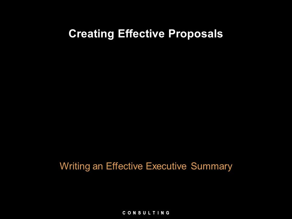 Creating Effective Proposals Writing an Effective Executive Summary C O N S U L T I N G