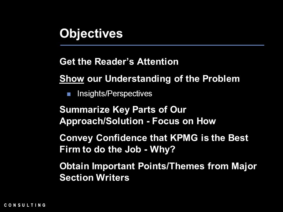 C O N S U L T I N G Objectives Get the Readers Attention Show our Understanding of the Problem Insights/Perspectives Summarize Key Parts of Our Approach/Solution - Focus on How Convey Confidence that KPMG is the Best Firm to do the Job - Why.