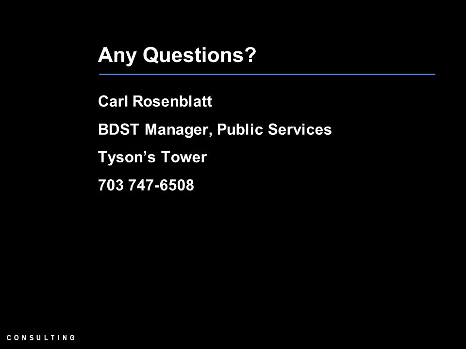 C O N S U L T I N G Any Questions? Carl Rosenblatt BDST Manager, Public Services Tysons Tower 703 747-6508