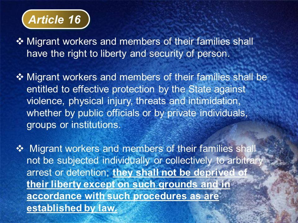 Article 16 Migrant workers and members of their families shall have the right to liberty and security of person. Migrant workers and members of their