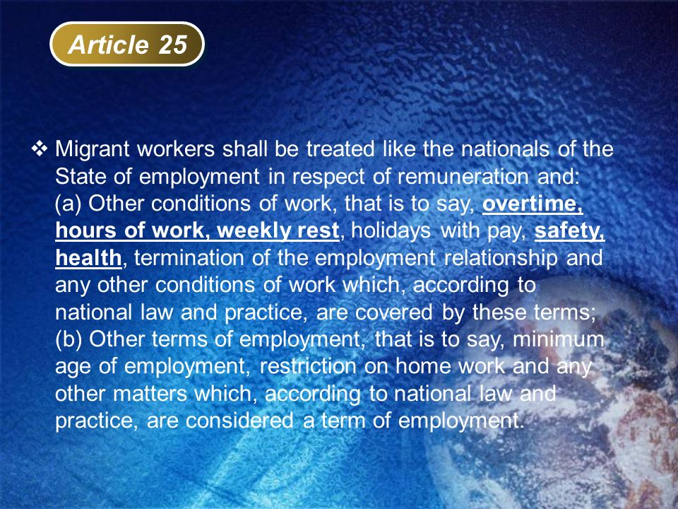 Article 25 Migrant workers shall be treated like the nationals of the State of employment in respect of remuneration and: (a) Other conditions of work