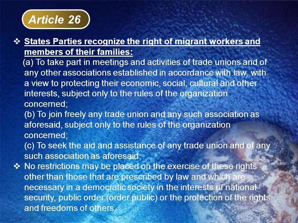 Article 26 States Parties recognize the right of migrant workers and members of their families: (a) To take part in meetings and activities of trade u