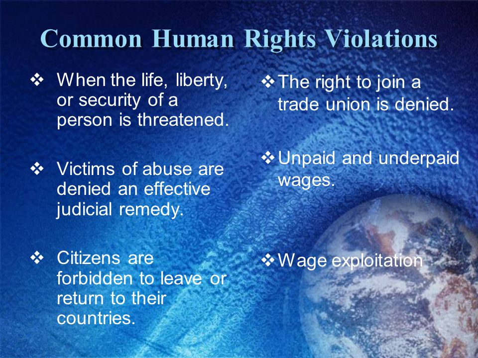 Common Human Rights Violations When the life, liberty, or security of a person is threatened. Victims of abuse are denied an effective judicial remedy