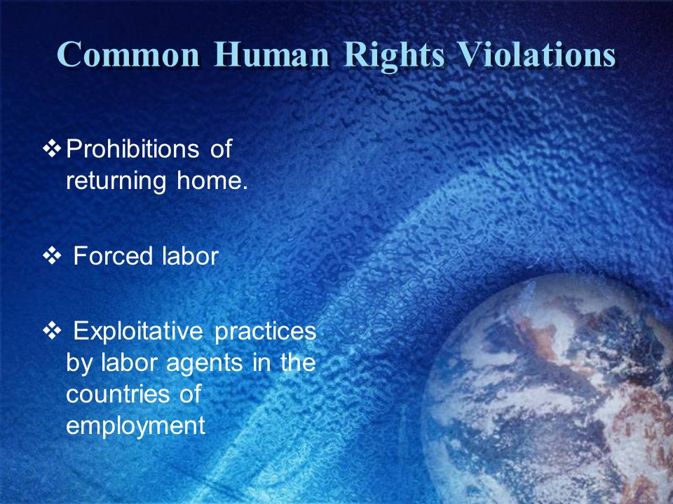 Common Human Rights Violations Prohibitions of returning home. Forced labor Exploitative practices by labor agents in the countries of employment