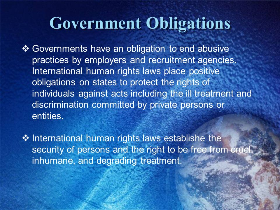 Government Obligations Governments have an obligation to end abusive practices by employers and recruitment agencies. International human rights laws