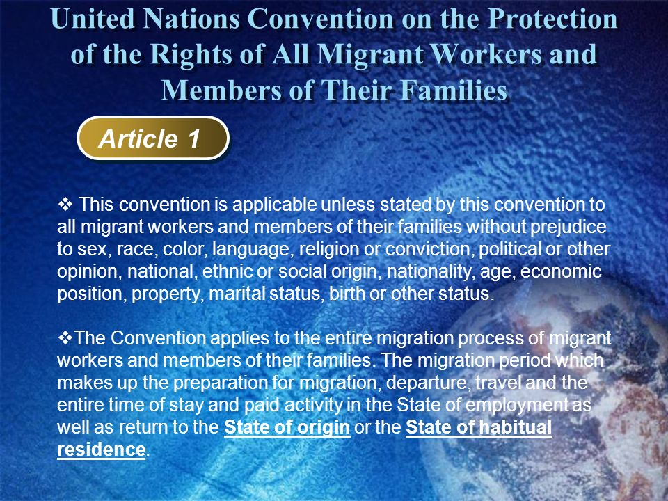 United Nations Convention on the Protection of the Rights of All Migrant Workers and Members of Their Families Article 1 This convention is applicable
