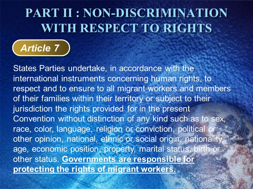 Article 7 States Parties undertake, in accordance with the international instruments concerning human rights, to respect and to ensure to all migrant