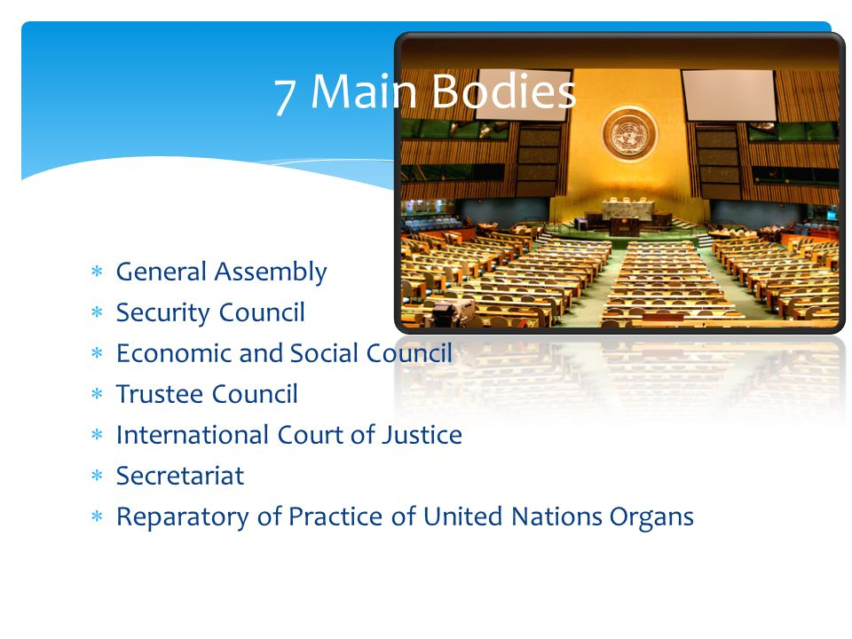 General Assembly Security Council Economic and Social Council Trustee Council International Court of Justice Secretariat Reparatory of Practice of United Nations Organs 7 Main Bodies