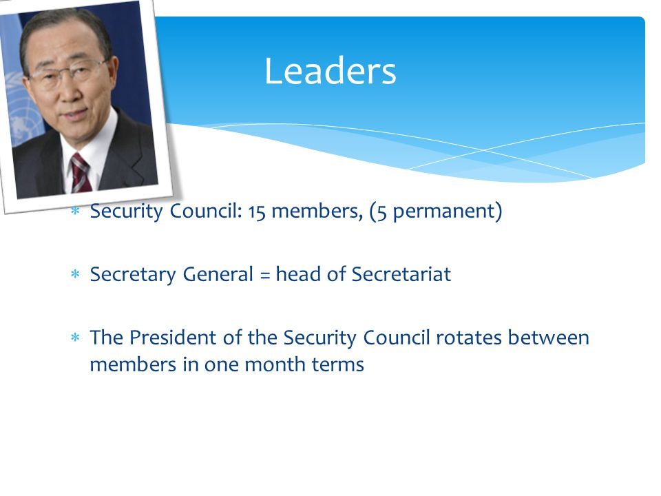 Security Council: 15 members, (5 permanent) Secretary General = head of Secretariat The President of the Security Council rotates between members in one month terms Leaders