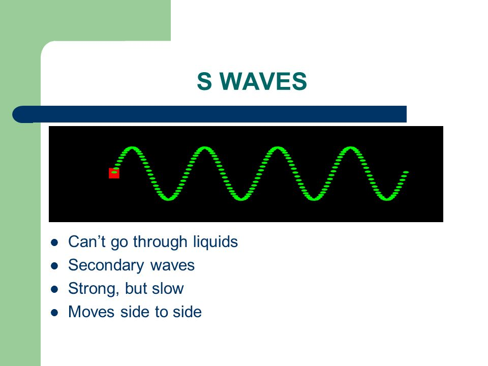 S WAVES Cant go through liquids Secondary waves Strong, but slow Moves side to side