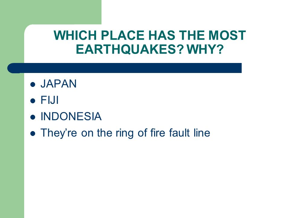 WHICH PLACE HAS THE MOST EARTHQUAKES? WHY? JAPAN FIJI INDONESIA Theyre on the ring of fire fault line