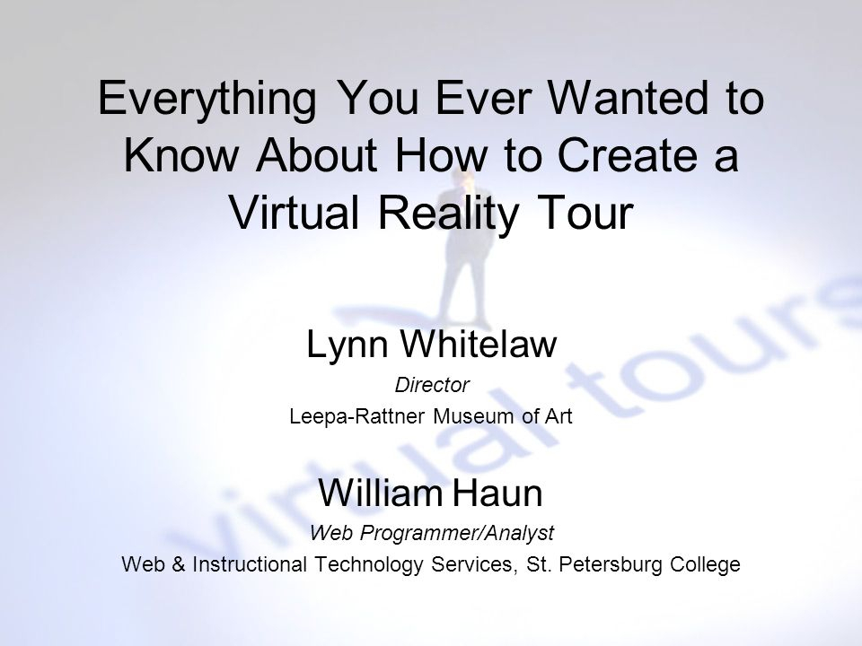 Everything You Ever Wanted to Know About How to Create a Virtual Reality Tour Lynn Whitelaw Director Leepa-Rattner Museum of Art William Haun Web Prog