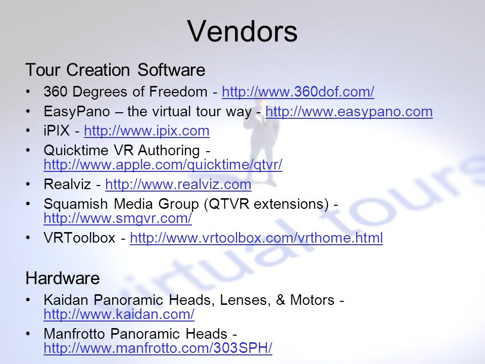 Vendors Tour Creation Software 360 Degrees of Freedom -   EasyPano – the virtual tour way -   iPIX -   Quicktime VR Authoring Realviz -   Squamish Media Group (QTVR extensions) VRToolbox -   Hardware Kaidan Panoramic Heads, Lenses, & Motors Manfrotto Panoramic Heads -