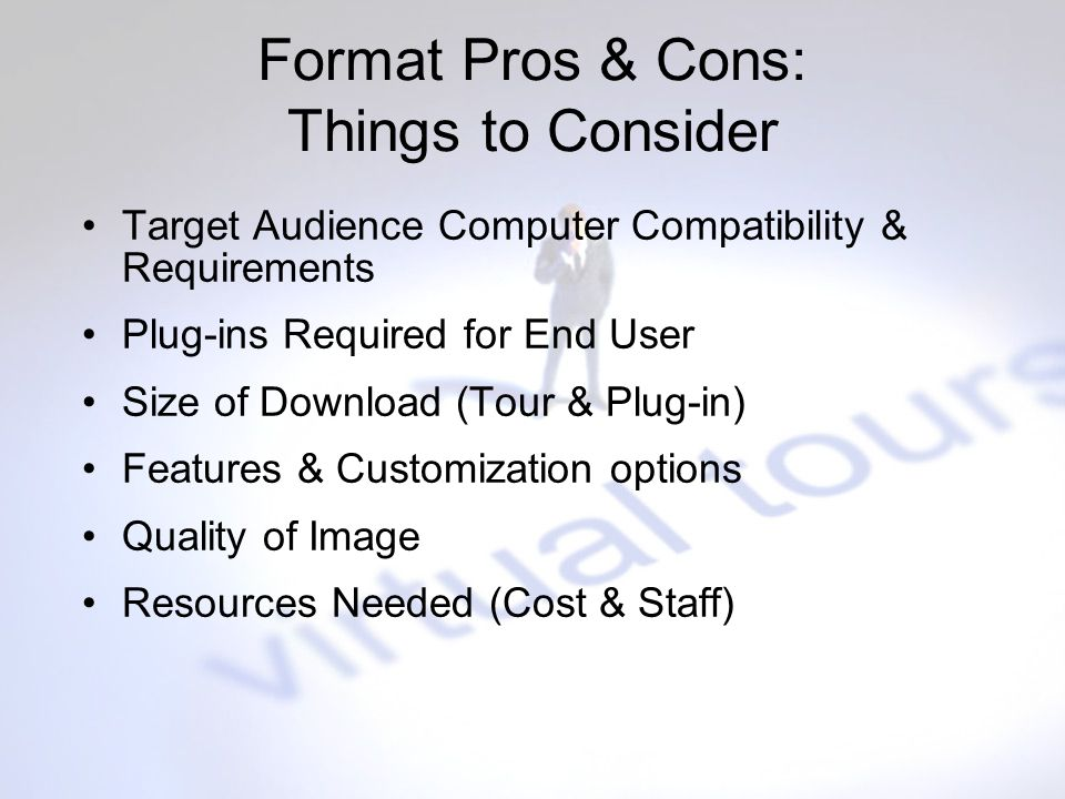 Format Pros & Cons: Things to Consider Target Audience Computer Compatibility & Requirements Plug-ins Required for End User Size of Download (Tour & P